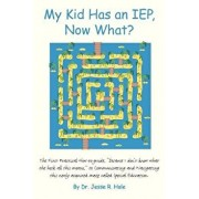 My Kid Has an Iep, Now What?: The First Practical How-To-Guide, Because I Don't Know What the Heck All This Means, to Communicating and Navigating T, Paperback/Dr Jesse R. Hale
