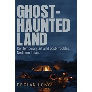 Ghost-Haunted Land: Contemporary Art and Post-Troubles Northern Ireland, Paperback/Declan Long