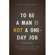 To be a Man is Not a One-Day Job - Masculinity, Money, and Intimacy in Nigeria (Smith Daniel Jordan)(Paperback) (9780226491653)