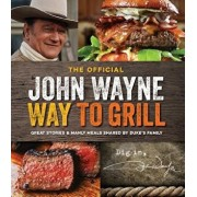 The Official John Wayne Way to Grill: Great Stories & Manly Meals Shared by Duke's Family, Paperback/Editors of John Wayne Magazine