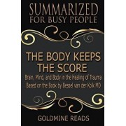 The Body Keeps the Score - Summarized for Busy People: Brain, Mind, and Body in the Healing of Trauma: Based on the Book by Bessel Van Der Kolk MD, Paperback/Goldmine Reads