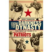 From Darkness to Dynasty: The First 40 Years of the New England Patriots, Hardcover/Jerry Thornton
