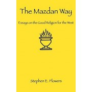 The Mazdan Way: Essays on the Good Religion for the West, Paperback/Stephen E. Flowers