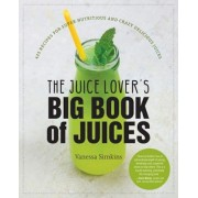 The Juice Lover's Big Book of Juices: 425 Recipes for Super Nutritious and Crazy Delicious Juices, Paperback