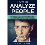 How to Analyze People: A Psychologist's Guide to Mastering the Art of Speed Reading People, Through Human Psychology & Analysis of Body Langu, Paperback/David Clark