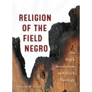 Religion of the Field Negro: On Black Secularism and Black Theology, Paperback/Vincent W. Lloyd