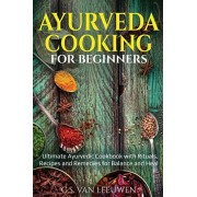 AYURVEDA COOKING for Beginners: Ultimate Ayurvedic Cookbook with Rituals, Recipes and Remedies for Balance and Heal, Paperback/G. S. Van Leeuwen