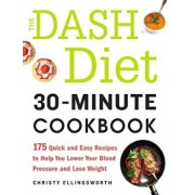 The Dash Diet 30-Minute Cookbook: 175 Quick and Easy Recipes to Help You Lower Your Blood Pressure and Lose Weight, Paperback/Christy Ellingsworth