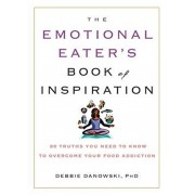 The Emotional Eater's Book of Inspiration: 90 Truths You Need to Know to Overcome Your Food Addiction, Paperback/Debbie Danowski