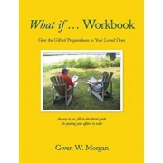 What If ... Workbook: Give the Gift of Preparedness to Your Loved Ones, Paperback/Gwen W. Morgan