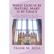 What God Is by Nature, Mary Is by Grace: The Greatness of the Blessed Virgin as Revealed to Luisa Piccarreta, Paperback/Frank M. Rega Ofs