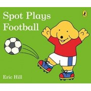 Spot Plays Football, Hardcover/Eric Hill