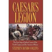 Caesar's Legion: The Epic Saga of Julius Caesar's Elite Tenth Legion and the Armies of Rome, Paperback/Stephen Dando-Collins