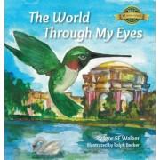 The World Through My Eyes: Follow the Hummingbird on Its Magical Journey Through the Wonderful Sights of San Francisco, Hardcover