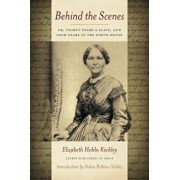 Behind the Scenes: Or Thirty Years a Slave, and Four Years in the White House, Paperback/Elizabeth Keckley