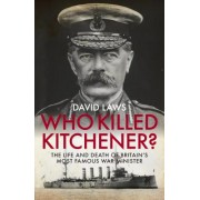 Who Killed Kitchener? - The Life and Death of Britain's Most Famous War Minister (Laws David)(Cartonat) (9781785902376)