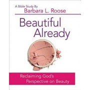 Beautiful Already - Women's Bible Study Participant Book: Reclaiming God's Perspective on Beauty, Paperback/Barbara L. Roose