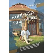 Earthship Chronicles: The Magical Tale of a Man Who Self Built His Self Sufficient Luxurious Earthship Home with No Experience or Training., Paperback/Alex Leeor