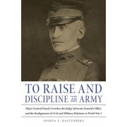 To Raise and Discipline an Army: Major General Enoch Crowder, the Judge Advocate General's Office, and the Realignment of Civil and Military Relations, Hardcover