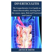 Diverticulitis: The ultimate guide on how to restore you intestinal health, diet programme, and recipes and lots more tips for recover, Paperback/Arthur Smith
