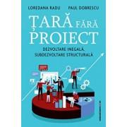 Tara fara proiect. Dezvoltare inegala, subdezvoltare structurala/Loredana Radu, Paul Dobrescu