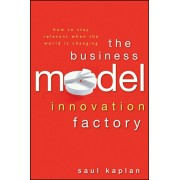 Business Model Innovation Factory. How to Stay Relevant When The World is Changing, Hardback/Saul Kaplan