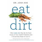 Eat Dirt: Why Leaky Gut May Be the Root Cause of Your Health Problems and 5 Surprising Steps to Cure It, Paperback