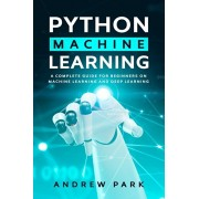 Python Machine Learning: A Complete Guide for Beginners on Machine Learning and Deep Learning with Python, Paperback/Andrew Park