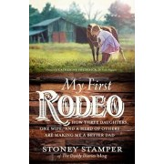 My First Rodeo: How Three Daughters, One Wife, and a Herd of Others Are Making Me a Better Dad, Hardcover/Stoney Stamper