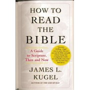 How to Read the Bible: A Guide to Scripture, Then and Now, Paperback/James L. Kugel