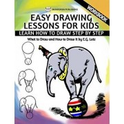 Easy Drawing Lessons for Kids - Learn How to Draw Step by Step - What to Draw and How to Draw It - Workbook, Paperback/Edwin George Lutz