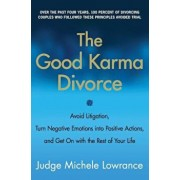The Good Karma Divorce: Avoid Litigation, Turn Negative Emotions Into Positive Actions, and Get on with the Rest of Your Life, Paperback/Michele Lowrance