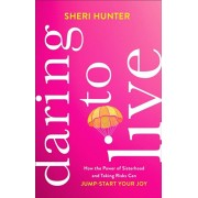 Daring to Live: How the Power of Sisterhood and Taking Risks Can Jump-Start Your Joy, Hardcover/Sheri Hunter