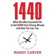 1440: What the Ultra-Successful Do to Get More Out of Every Minute and How You Can, Too, Hardcover/Randy Carver