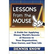 Lessons from the Mouse: A Guide for Applying Disney World's Secrets of Success to Your Organization, Your Career, and Your Life, Hardcover/Dennis Snow