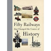 Fifty Railways that Changed the Course of History, Hardback/Bill Laws