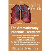 The Aromatherapy Bronchitis Treatment: Support the Respiratory System with Essential Oils and Holistic Medicine for Copd, Emphysema, Acute and Chronic, Paperback/Elizabeth Ashley