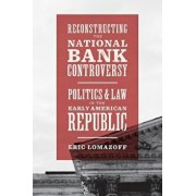 Reconstructing the National Bank Controversy: Politics and Law in the Early American Republic, Paperback/Eric Lomazoff