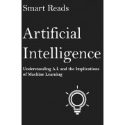 Artificial Intelligence: Understanding A.I. and the Implications of Machine Learning, Paperback