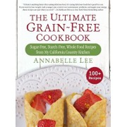 The Ultimate Grain-Free Cookbook: Sugar-Free, Starch-Free, Whole Food Recipes from My California Country Kitchen, Hardcover/Annabelle Lee