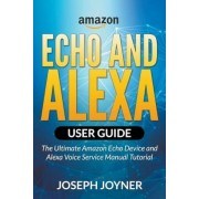 Amazon Echo and Alexa User Guide: The Ultimate Amazon Echo Device and Alexa Voice Service Manual Tutorial, Paperback
