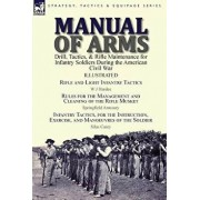Manual of Arms: Drill, Tactics, & Rifle Maintenance for Infantry Soldiers During the American Civil War-Rifle and Light Infantry Tacti, Hardcover/W. J. Hardee