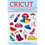 Cricut: A Step by Step Guide for Beginners with project ideas. Cricut Design Space and Accessories. How to Make Money with Cri, Paperback/Matt Space