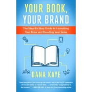 Your Book, Your Brand: The Step-By-Step Guide to Launching Your Book and Boosting Your Sales, Paperback/Dana Kaye