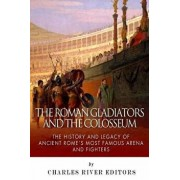 The Roman Gladiators and the Colosseum: The History and Legacy of Ancient Rome's Most Famous Arena and Fighters, Paperback/Charles River Editors