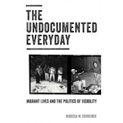 The Undocumented Everyday: Migrant Lives and the Politics of Visibility, Paperback/Rebecca M. Schreiber