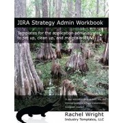 Jira Strategy Admin Workbook: Templates for the Application Administrator to Set Up, Clean Up, and Maintain Jira, Paperback/Rachel Wright