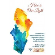 Here Is Our Light: Humanistic Jewish Holiday and Life-Cycle Liturgy for Inspiration and Reflection, Paperback/Miriam Jerris