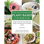 The Autoimmune Plant Based Cookbook: Recipes to Decrease Pain, Optimize Health, and Maximize Your Quality of Life, Paperback/Joyce Choe