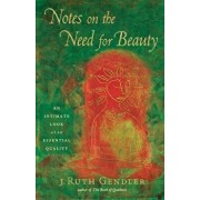 Notes on the Need for Beauty: An Intimate Look at an Essential Quality, Paperback/J. Ruth Gendler